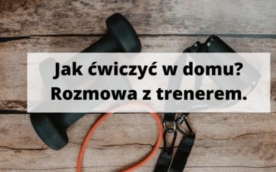 Jak ćwiczyć w domu? Rozmowa z trenerem Pawłem Komorowskim.